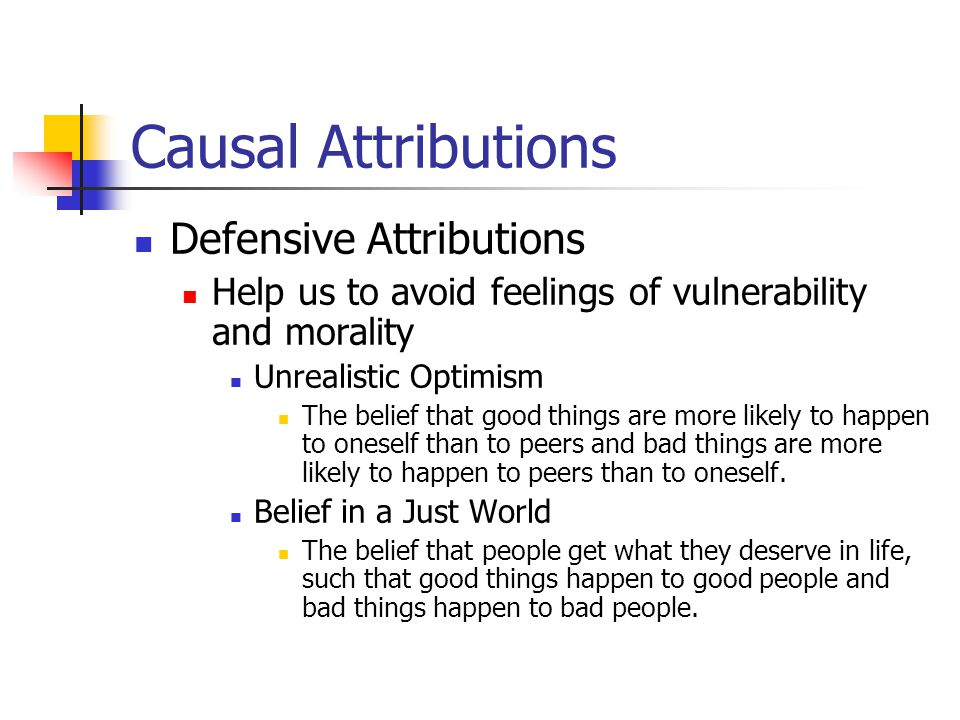 Causal Attributions Defensive Attributions Help us to avoid feelings of vulnerability and morality Unrealistic Optimism The belief that good things are more likely to happen to oneself than to peers and bad things are more likely to happen to peers than to oneself.