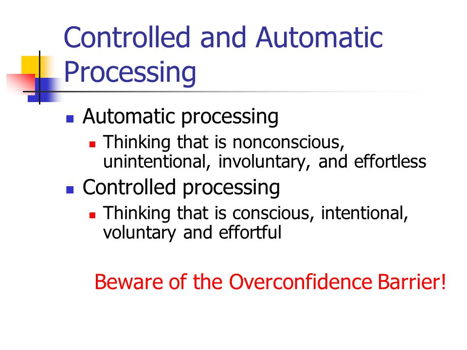 Controlled and Automatic Processing Automatic processing Thinking that is nonconscious, unintentional, involuntary, and effortless Controlled processing Thinking that is conscious, intentional, voluntary and effortful Beware of the Overconfidence Barrier!