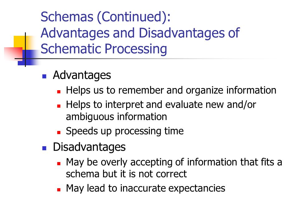 Schemas (Continued): Advantages and Disadvantages of Schematic Processing Advantages Helps us to remember and organize information Helps to interpret
