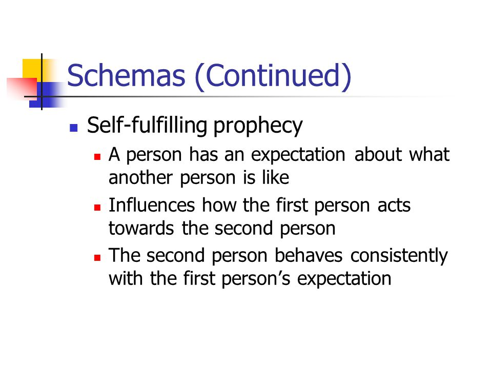 Schemas (Continued) Self-fulfilling prophecy A person has an expectation about what another person is like Influences how the first person acts towards the second person The second person behaves consistently with the first person's expectation