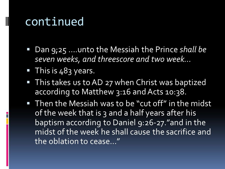 continued  Dan 9;25 ….unto the Messiah the Prince shall be seven weeks, and threescore and two week…  This is 483 years.