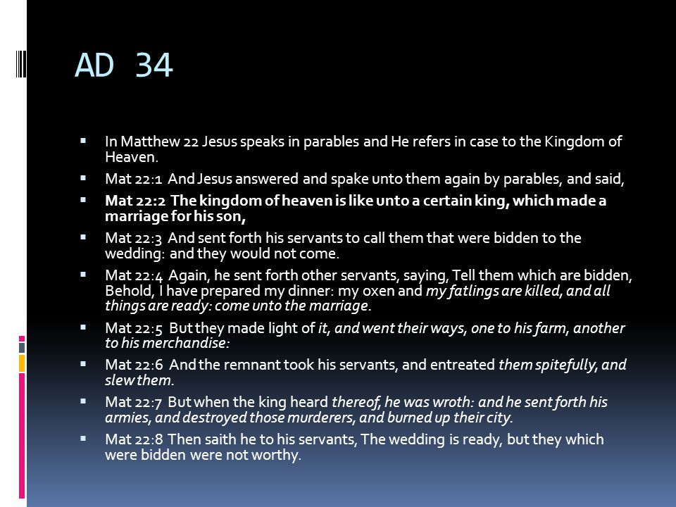 AD 34  In Matthew 22 Jesus speaks in parables and He refers in case to the Kingdom of Heaven.