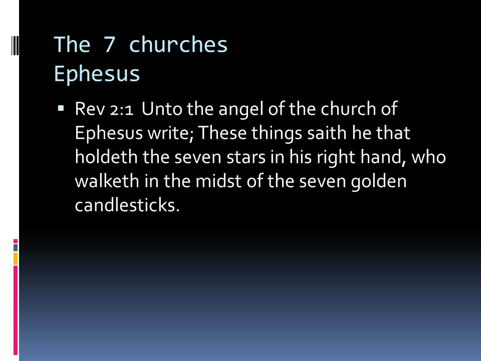 The 7 churches Ephesus  Rev 2:1 Unto the angel of the church of Ephesus write; These things saith he that holdeth the seven stars in his right hand, who walketh in the midst of the seven golden candlesticks.