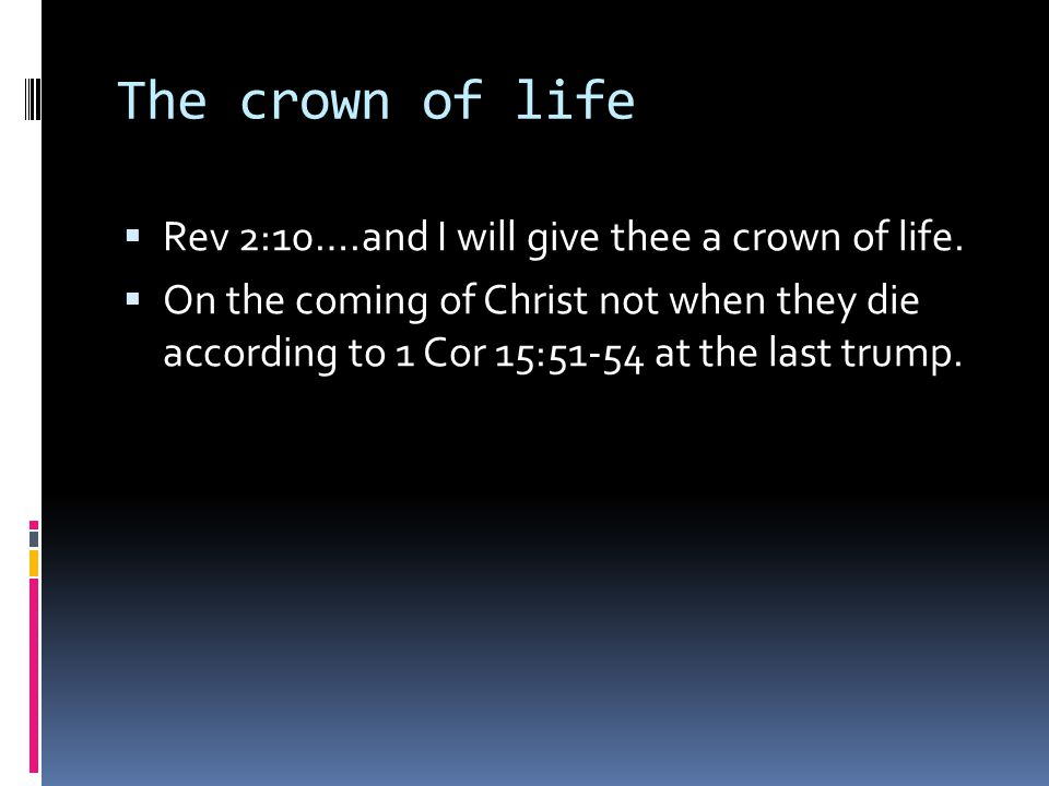 The crown of life  Rev 2:10….and I will give thee a crown of life.