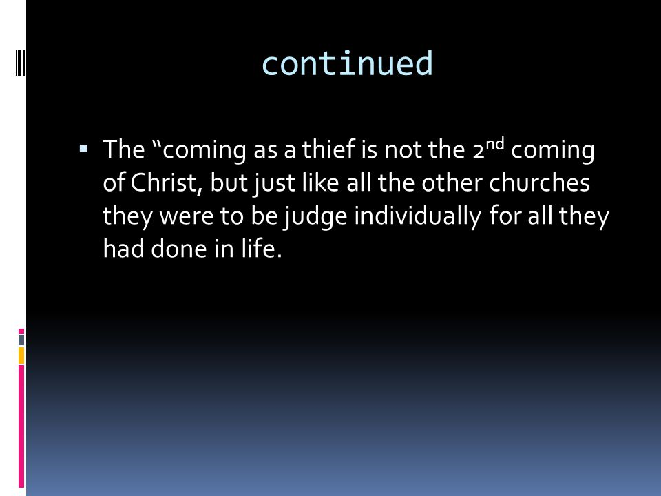continued  The coming as a thief is not the 2 nd coming of Christ, but just like all the other churches they were to be judge individually for all they had done in life.