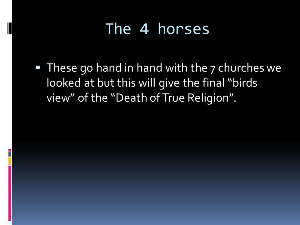 The 4 horses  These go hand in hand with the 7 churches we looked at but this will give the final birds view of the Death of True Religion .