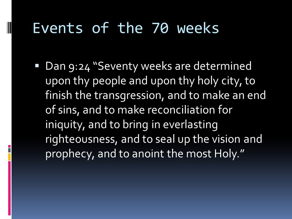 Events of the 70 weeks  Dan 9:24 Seventy weeks are determined upon thy people and upon thy holy city, to finish the transgression, and to make an end of sins, and to make reconciliation for iniquity, and to bring in everlasting righteousness, and to seal up the vision and prophecy, and to anoint the most Holy.