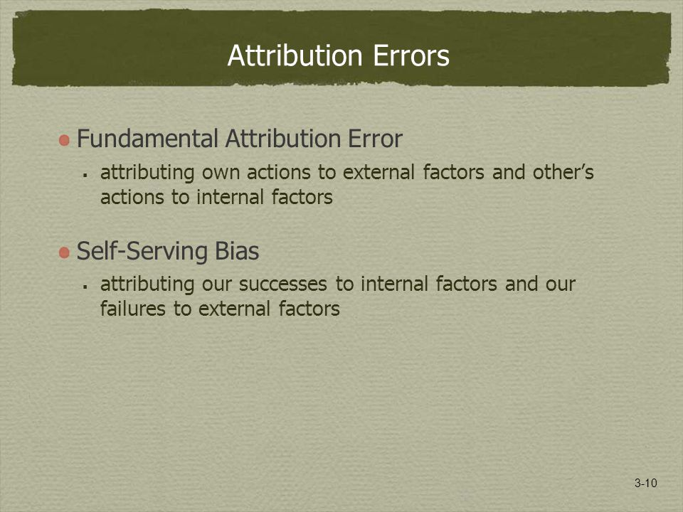 3-10 Attribution Errors Fundamental Attribution Error  attributing own actions to external factors and other's actions to internal factors Self-Serving Bias  attributing our successes to internal factors and our failures to external factors