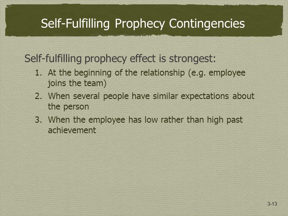 3-13 Self-Fulfilling Prophecy Contingencies Self-fulfilling prophecy effect is strongest: 1.At the beginning of the relationship (e.g.