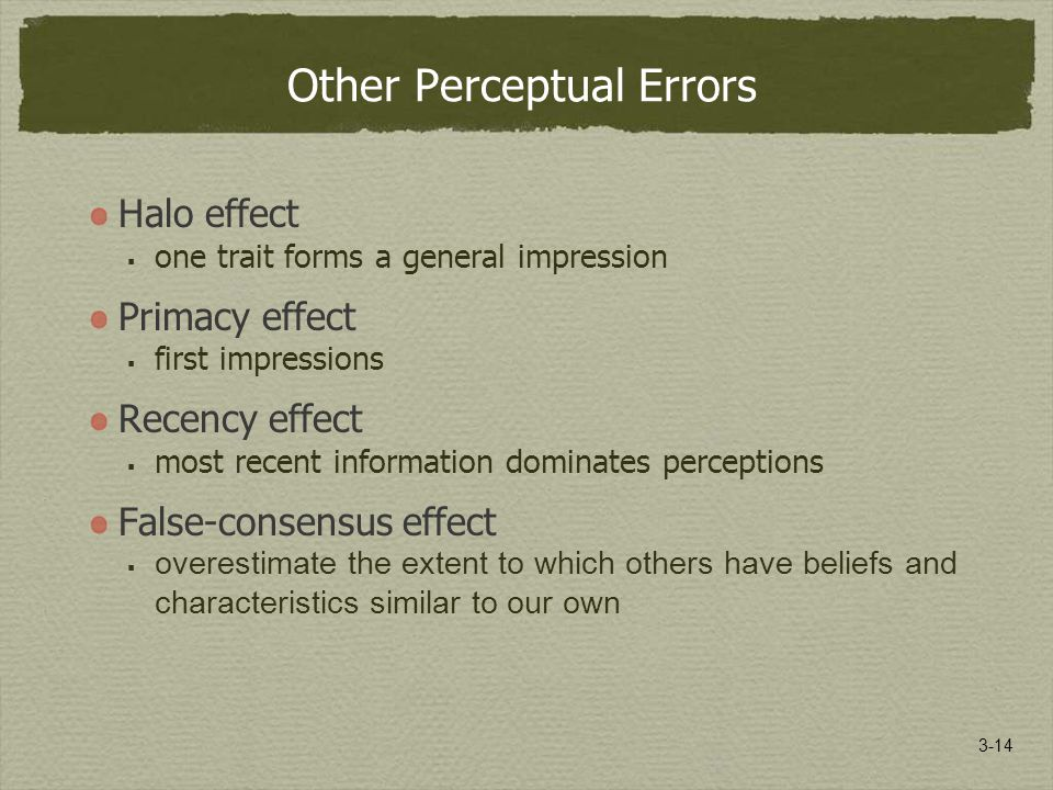 3-14 Other Perceptual Errors Halo effect  one trait forms a general impression Primacy effect  first impressions Recency effect  most recent information dominates perceptions False-consensus effect  overestimate the extent to which others have beliefs and characteristics similar to our own