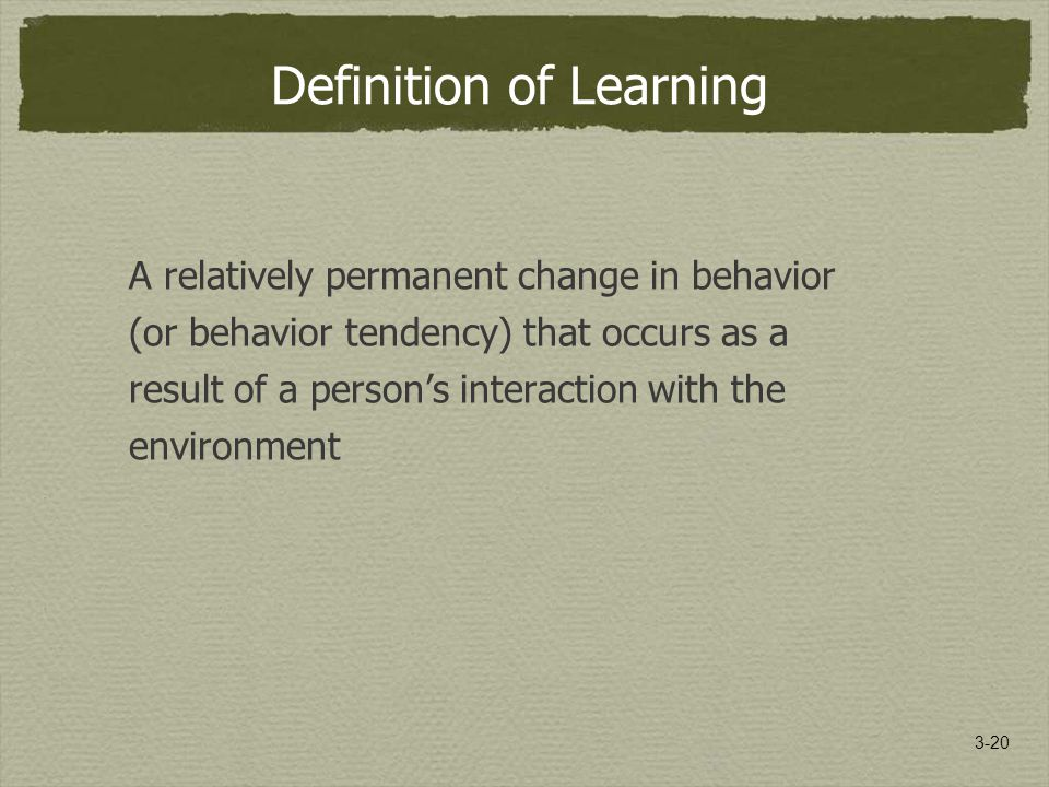3-20 Definition of Learning A relatively permanent change in behavior (or behavior tendency) that occurs as a result of a person's interaction with the environment