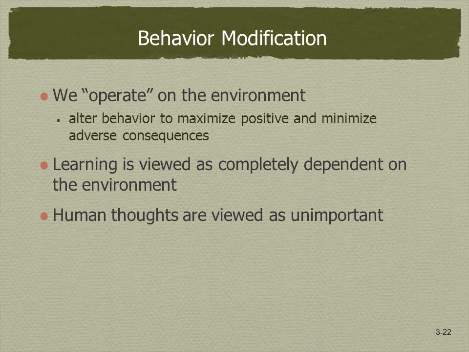3-22 Behavior Modification We operate on the environment  alter behavior to maximize positive and minimize adverse consequences Learning is viewed as completely dependent on the environment Human thoughts are viewed as unimportant