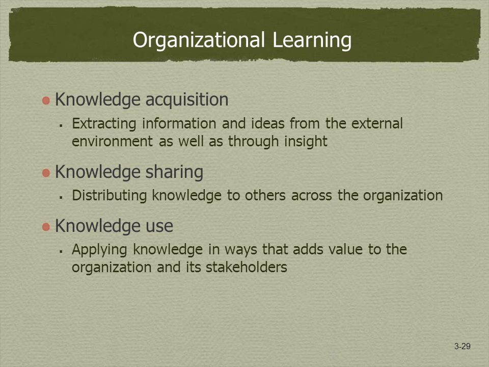 3-29 Organizational Learning Knowledge acquisition  Extracting information and ideas from the external environment as well as through insight Knowledge sharing  Distributing knowledge to others across the organization Knowledge use  Applying knowledge in ways that adds value to the organization and its stakeholders