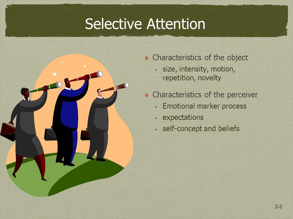 3-3 Selective Attention Characteristics of the object  size, intensity, motion, repetition, novelty Characteristics of the perceiver  Emotional marker process  expectations  self-concept and beliefs