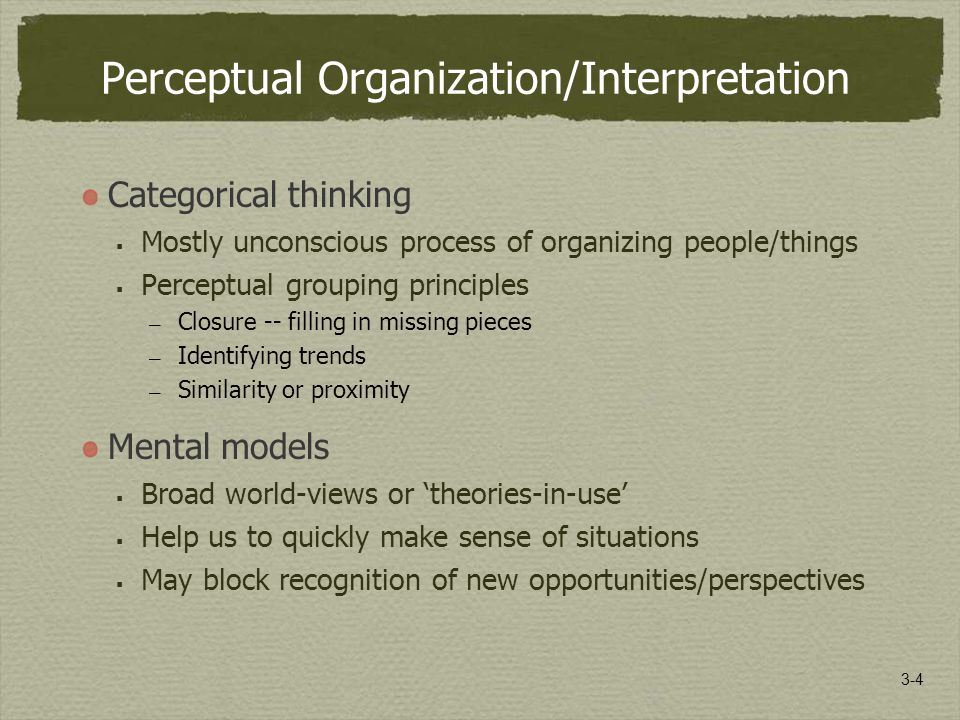 3-4 Perceptual Organization/Interpretation Categorical thinking  Mostly unconscious process of organizing people/things  Perceptual grouping principles — Closure -- filling in missing pieces — Identifying trends — Similarity or proximity Mental models  Broad world-views or 'theories-in-use'  Help us to quickly make sense of situations  May block recognition of new opportunities/perspectives