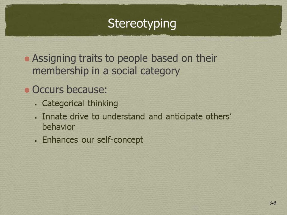 3-6 Stereotyping Assigning traits to people based on their membership in a social category Occurs because:  Categorical thinking  Innate drive to understand and anticipate others' behavior  Enhances our self-concept