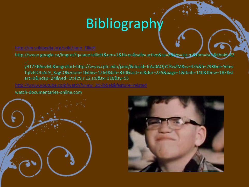 Bibliography http://en.wikipedia.org/wiki/Jane_Elliott http://www.google.ca/imgres q=jane+elliott&um=1&hl=en&safe=active&sa=X&tbs=isz:m&tbm=isch&tbnid=6Z _- y9T73BAevM:&imgrefurl=http://www.cptc.edu/jane/&docid=JrAz0AQjYCRwZM&w=435&h=298&ei=Yehw TqfvEIOtsAL9_KzgCQ&zoom=1&biw=1264&bih=830&iact=rc&dur=235&page=1&tbnh=140&tbnw=187&st art=0&ndsp=24&ved=1t:429,r:12,s:0&tx=116&ty=55 http://www.youtube.com/watch v=ew_2G-jb5ek&feature=related watch-documentaries-online.com