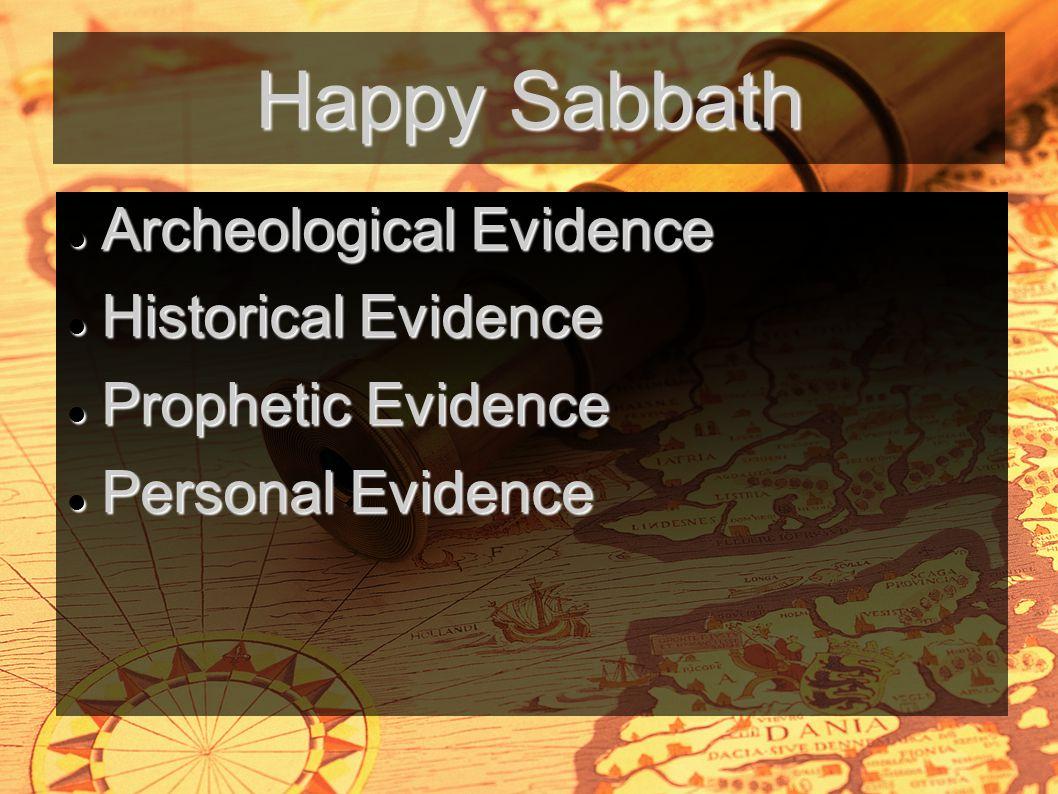 Happy Sabbath Archeological Evidence Archeological Evidence Historical Evidence Historical Evidence Prophetic Evidence Prophetic Evidence Personal Evidence Personal Evidence