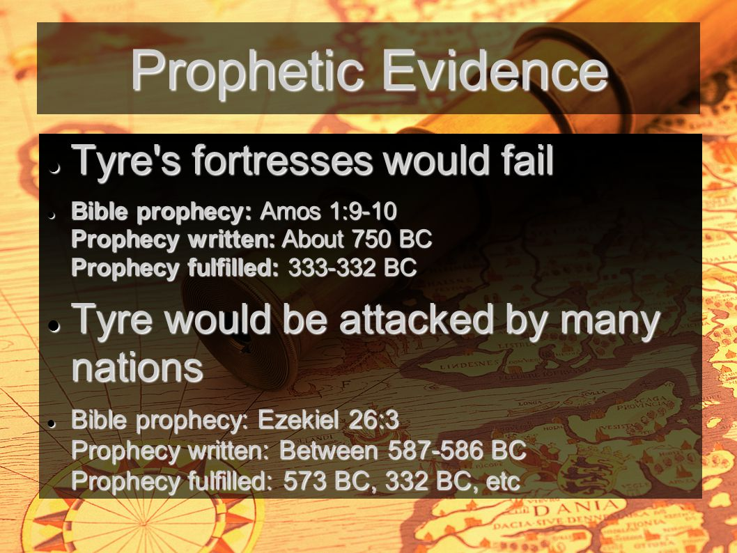 Prophetic Evidence Tyre s fortresses would fail Tyre s fortresses would fail Bible prophecy: Amos 1:9-10 Prophecy written: About 750 BC Prophecy fulfilled: 333-332 BC Bible prophecy: Amos 1:9-10 Prophecy written: About 750 BC Prophecy fulfilled: 333-332 BC Tyre would be attacked by many nations Tyre would be attacked by many nations Bible prophecy: Ezekiel 26:3 Prophecy written: Between 587-586 BC Prophecy fulfilled: 573 BC, 332 BC, etc Bible prophecy: Ezekiel 26:3 Prophecy written: Between 587-586 BC Prophecy fulfilled: 573 BC, 332 BC, etc