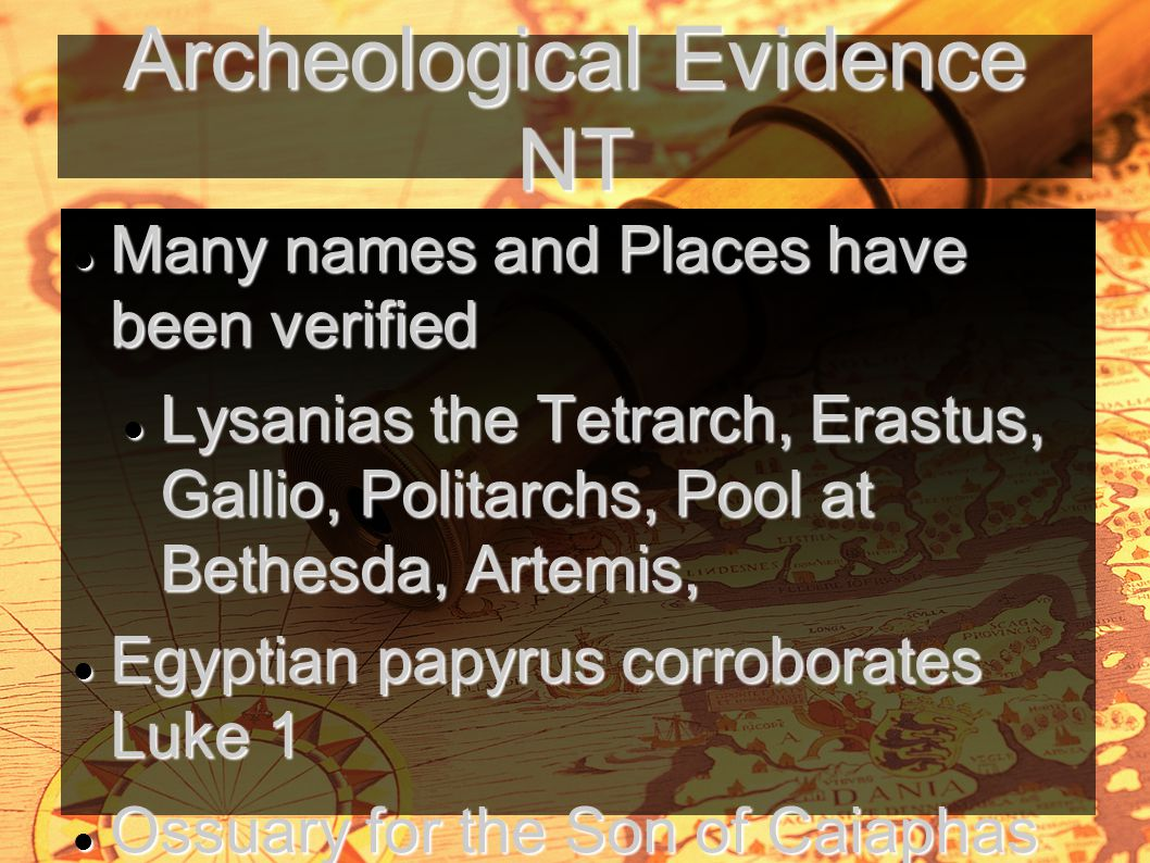 Archeological Evidence NT Many names and Places have been verified Many names and Places have been verified Lysanias the Tetrarch, Erastus, Gallio, Politarchs, Pool at Bethesda, Artemis, Lysanias the Tetrarch, Erastus, Gallio, Politarchs, Pool at Bethesda, Artemis, Egyptian papyrus corroborates Luke 1 Egyptian papyrus corroborates Luke 1 Ossuary for the Son of Caiaphas Ossuary for the Son of Caiaphas Sir William Ramsay Luke is a historian of the first rank Sir William Ramsay Luke is a historian of the first rank