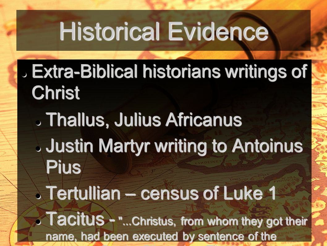 Historical Evidence Extra-Biblical historians writings of Christ Extra-Biblical historians writings of Christ Thallus, Julius Africanus Thallus, Julius Africanus Justin Martyr writing to Antoinus Pius Justin Martyr writing to Antoinus Pius Tertullian – census of Luke 1 Tertullian – census of Luke 1 Tacitus - ...Christus, from whom they got their name, had been executed by sentence of the procurator Pontius Pilate when Tiberias was emperor; and the pernicious superstition was checked for a short time only to break out afresh, not only in Judea, the home of the plague, but in Rome itself,..