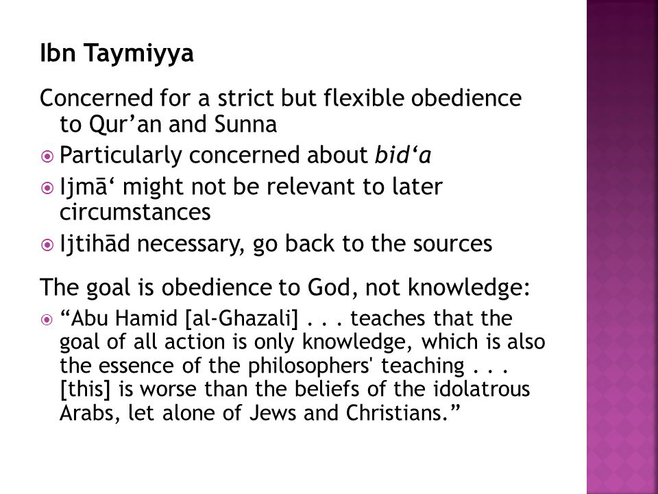 Ibn Taymiyya Concerned for a strict but flexible obedience to Qur'an and Sunna  Particularly concerned about bid'a  Ijmā' might not be relevant to later circumstances  Ijtihād necessary, go back to the sources The goal is obedience to God, not knowledge:  Abu Hamid [al-Ghazali]...