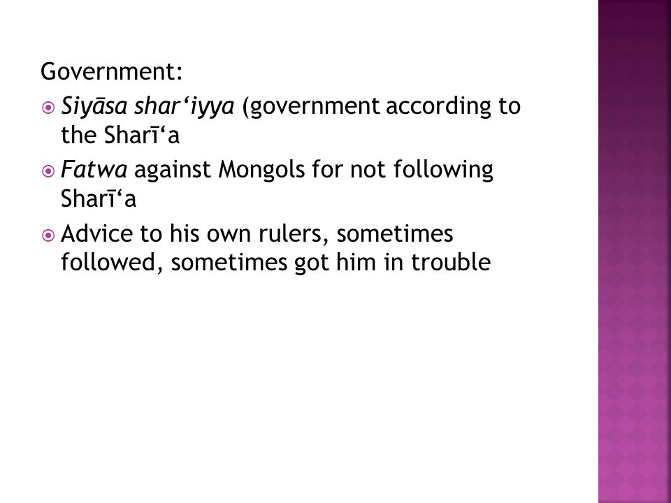Government:  Siyāsa shar'iyya (government according to the Sharī'a  Fatwa against Mongols for not following Sharī'a  Advice to his own rulers, sometimes followed, sometimes got him in trouble