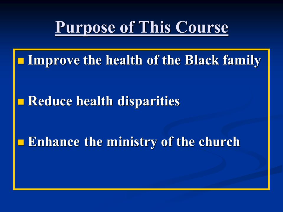 Purpose of This Course Improve the health of the Black family Improve the health of the Black family Reduce health disparities Reduce health dispariti