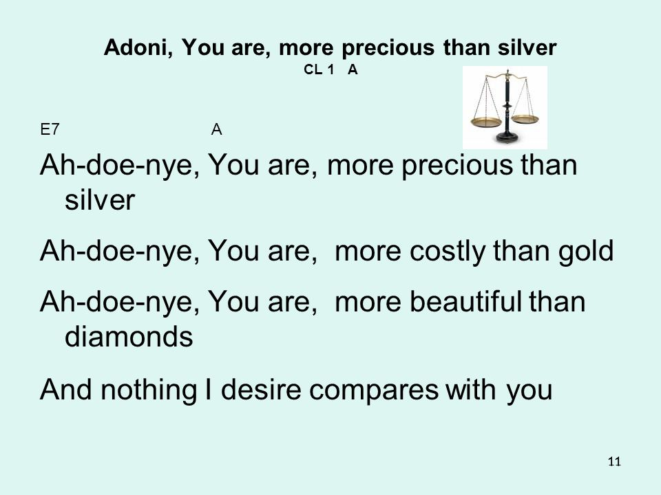 11 Adoni, You are, more precious than silver CL 1 A E7 A Ah-doe-nye, You are, more precious than silver Ah-doe-nye, You are, more costly than gold Ah-doe-nye, You are, more beautiful than diamonds And nothing I desire compares with you 11