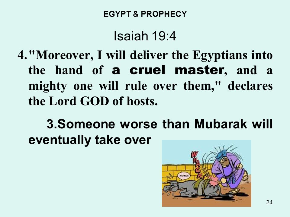 EGYPT & PROPHECY Isaiah 19:4 4. Moreover, I will deliver the Egyptians into the hand of a cruel master, and a mighty one will rule over them, declares the Lord GOD of hosts.