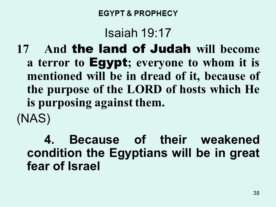 EGYPT & PROPHECY Isaiah 19:17 17And the land of Judah will become a terror to Egypt ; everyone to whom it is mentioned will be in dread of it, because of the purpose of the LORD of hosts which He is purposing against them.