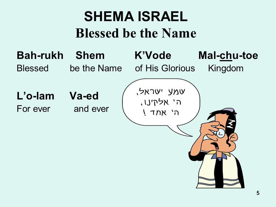 5 55555 SHEMA ISRAEL Blessed be the Name Bah-rukh Shem K'Vode Mal-chu-toe Blessed be the Name of His Glorious Kingdom L'o-lam Va-ed For ever and ever