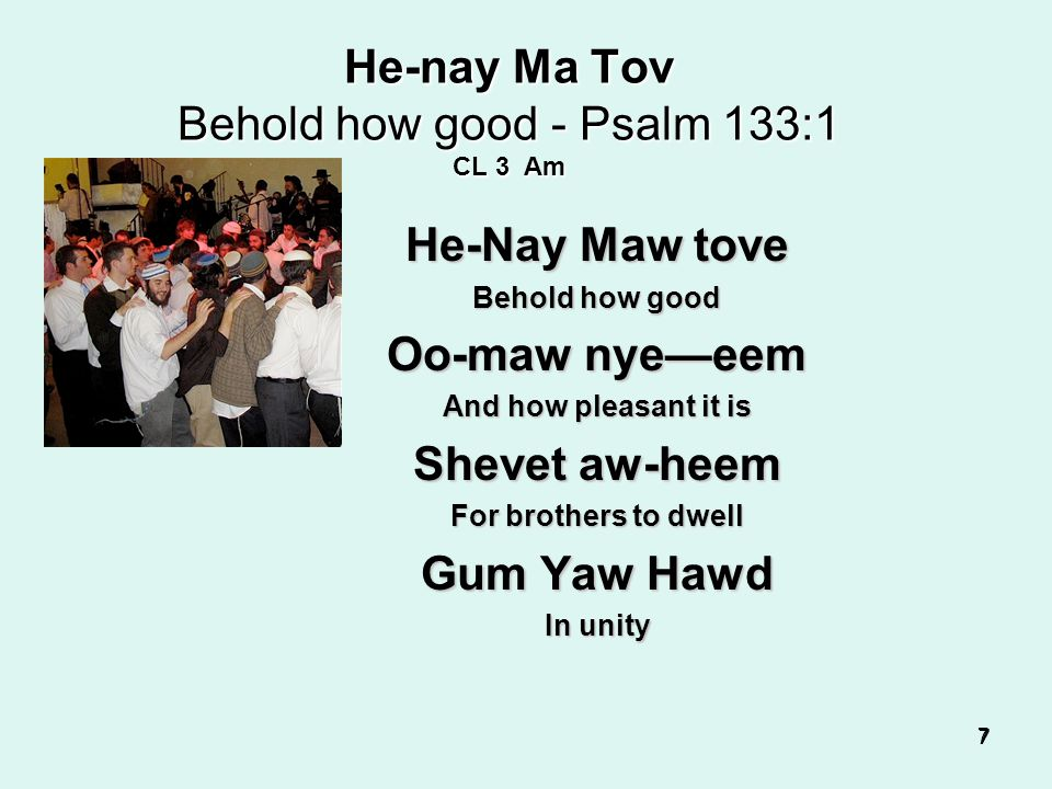 7 7 77 He-nay Ma Tov Behold how good - Psalm 133:1 CL 3 Am He-Nay Maw tove Behold how good Oo-maw nye—eem And how pleasant it is Shevet aw-heem For brothers to dwell Gum Yaw Hawd In unity