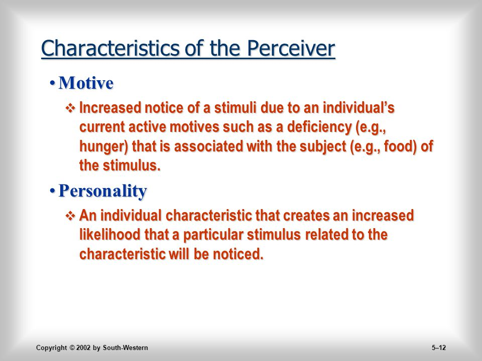 Copyright © 2002 by South-Western 5–12 Characteristics of the Perceiver MotiveMotive  Increased notice of a stimuli due to an individual's current active motives such as a deficiency (e.g., hunger) that is associated with the subject (e.g., food) of the stimulus.