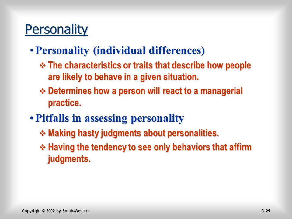 Copyright © 2002 by South-Western 5–25 Personality Personality (individual differences)Personality (individual differences)  The characteristics or traits that describe how people are likely to behave in a given situation.