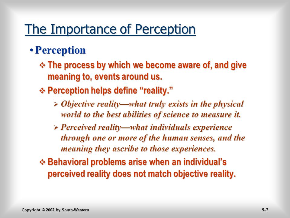 Copyright © 2002 by South-Western 5–7 The Importance of Perception PerceptionPerception  The process by which we become aware of, and give meaning to, events around us.