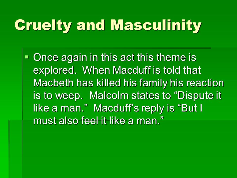 Cruelty and Masculinity  Once again in this act this theme is explored.