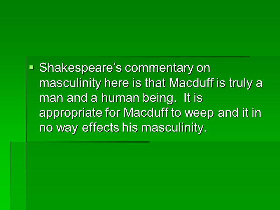  Shakespeare's commentary on masculinity here is that Macduff is truly a man and a human being.