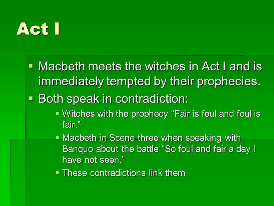 Act I  Macbeth meets the witches in Act I and is immediately tempted by their prophecies.