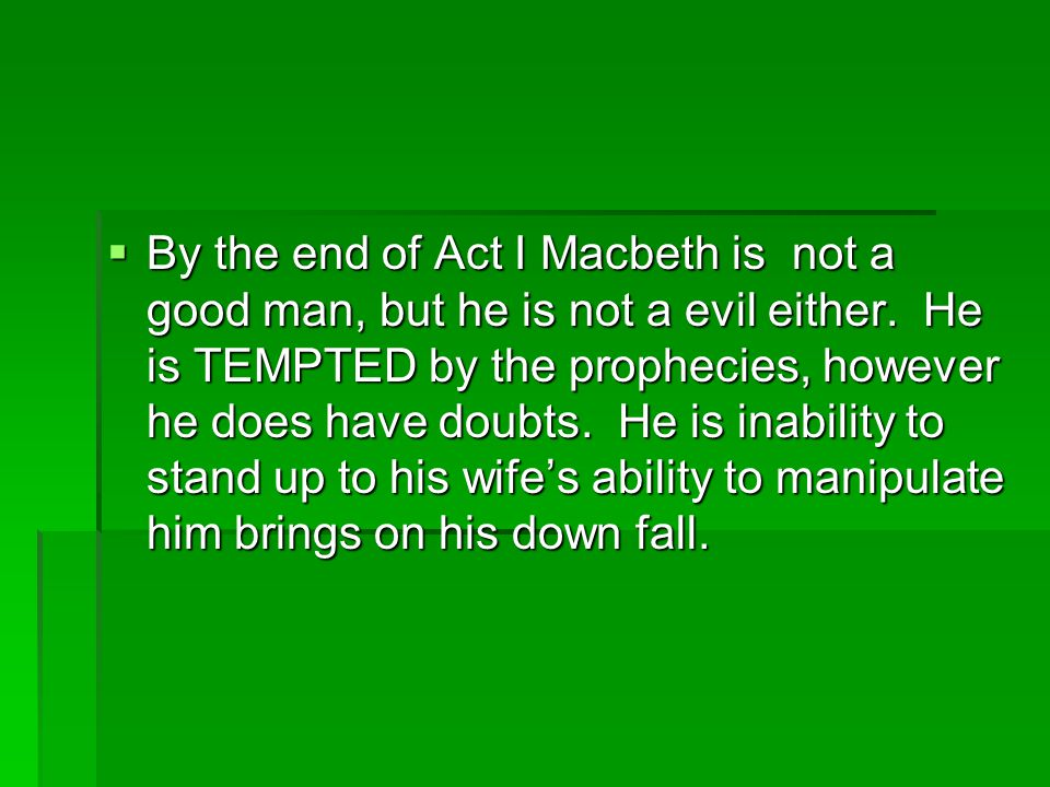  By the end of Act I Macbeth is not a good man, but he is not a evil either.