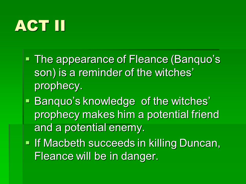 ACT II  The appearance of Fleance (Banquo's son) is a reminder of the witches' prophecy.