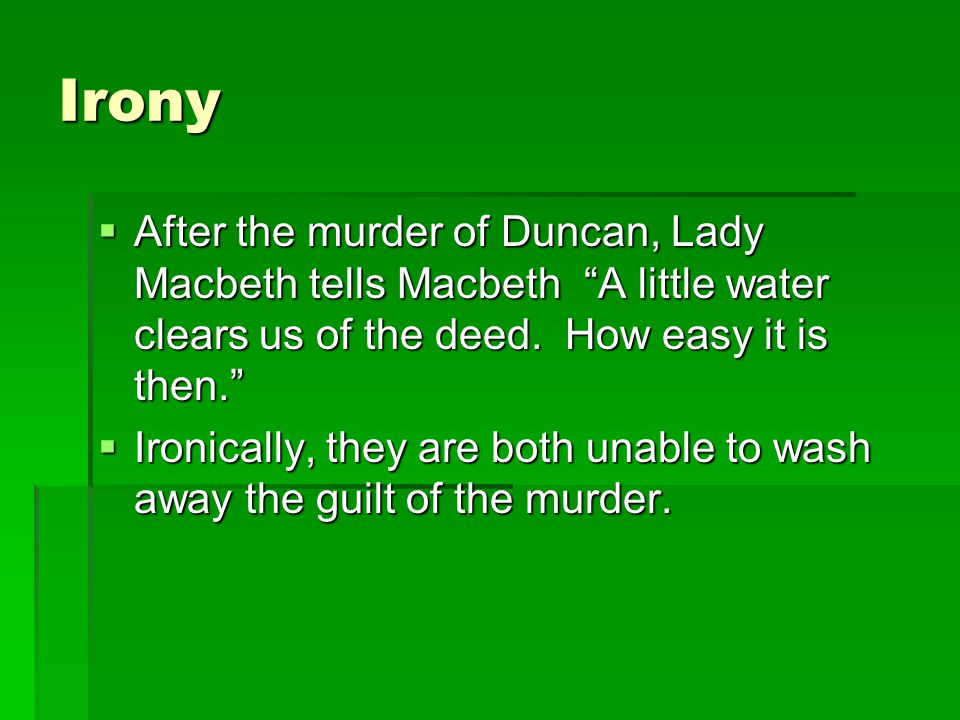 Irony  After the murder of Duncan, Lady Macbeth tells Macbeth A little water clears us of the deed.