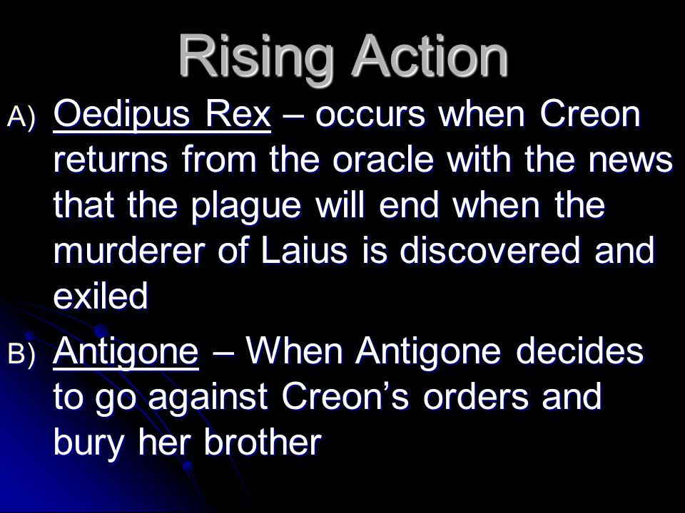 Rising Action A) Oedipus Rex – occurs when Creon returns from the oracle with the news that the plague will end when the murderer of Laius is discovered and exiled B) Antigone – When Antigone decides to go against Creon's orders and bury her brother