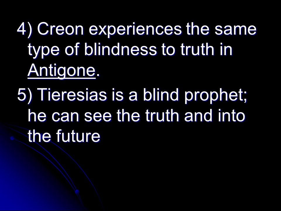 4) Creon experiences the same type of blindness to truth in Antigone.
