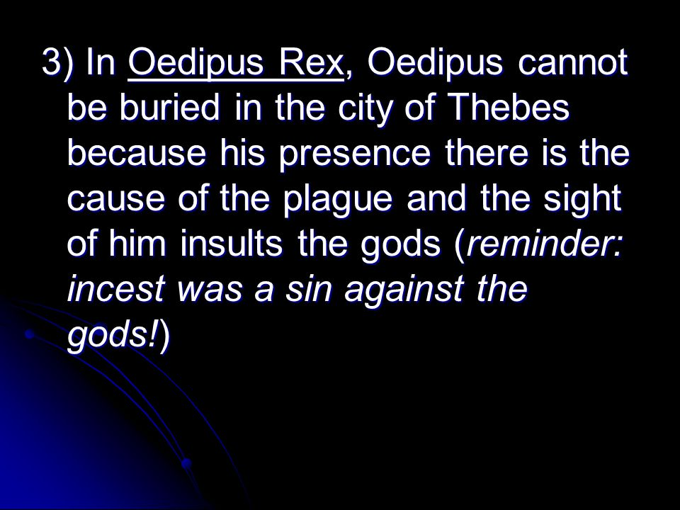 3) In Oedipus Rex, Oedipus cannot be buried in the city of Thebes because his presence there is the cause of the plague and the sight of him insults the gods (reminder: incest was a sin against the gods!)