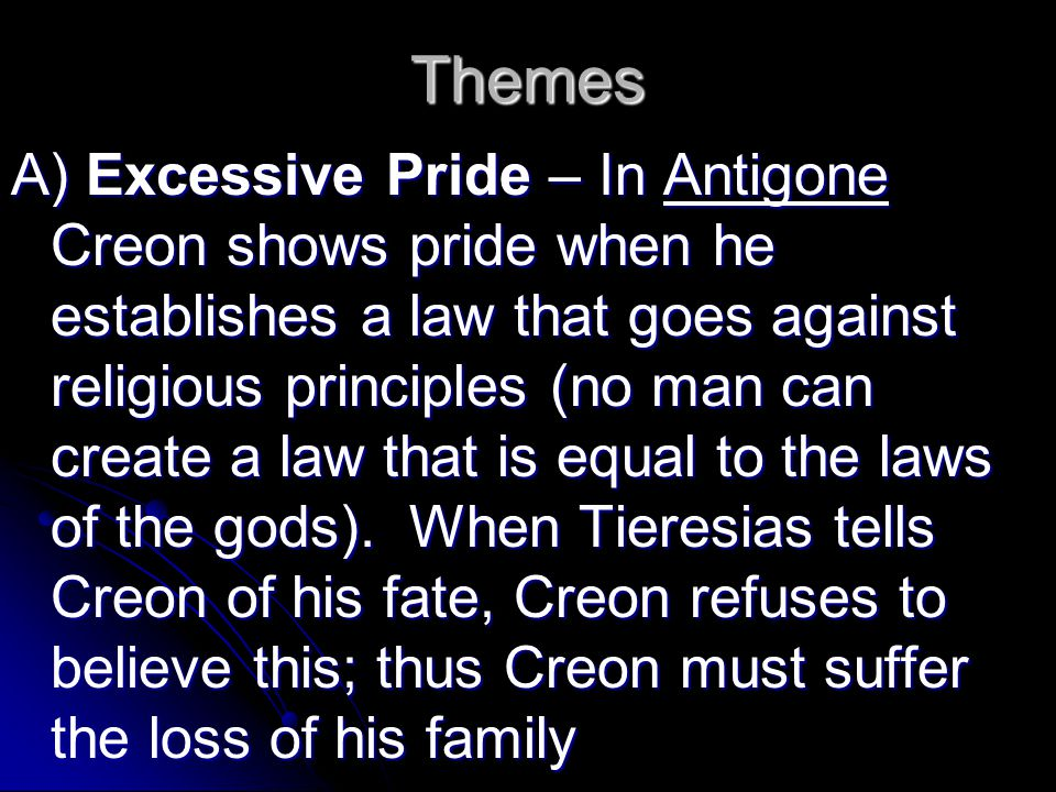 Themes A) Excessive Pride – In Antigone Creon shows pride when he establishes a law that goes against religious principles (no man can create a law that is equal to the laws of the gods).