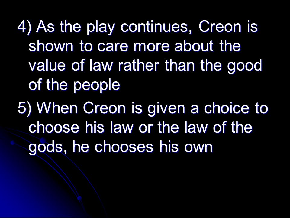 4) As the play continues, Creon is shown to care more about the value of law rather than the good of the people 5) When Creon is given a choice to choose his law or the law of the gods, he chooses his own