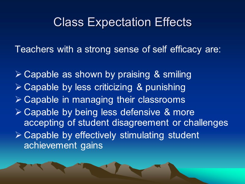 Class Expectation Effects Teachers with a strong sense of self efficacy are:  Capable as shown by praising & smiling  Capable by less criticizing & punishing  Capable in managing their classrooms  Capable by being less defensive & more accepting of student disagreement or challenges  Capable by effectively stimulating student achievement gains