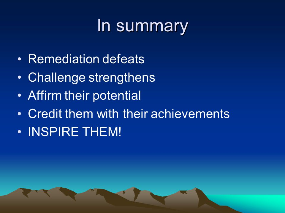 In summary Remediation defeats Challenge strengthens Affirm their potential Credit them with their achievements INSPIRE THEM!