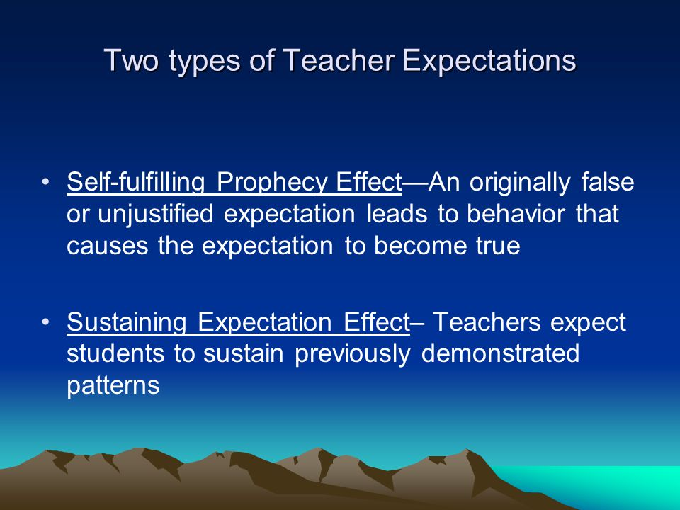 Two types of Teacher Expectations Self-fulfilling Prophecy Effect—An originally false or unjustified expectation leads to behavior that causes the expectation to become true Sustaining Expectation Effect– Teachers expect students to sustain previously demonstrated patterns